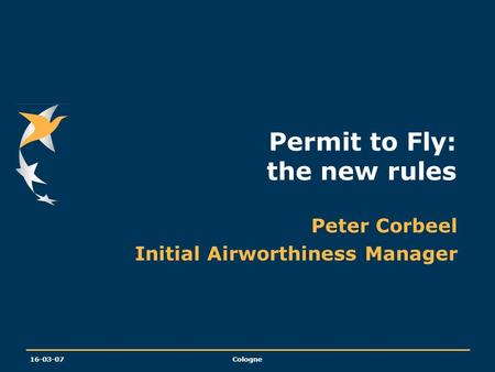 16-03-07Cologne Permit to Fly: the new rules Peter Corbeel Initial Airworthiness Manager.