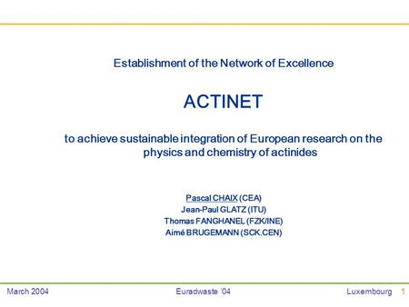 1March 2004Euradwaste 04Luxembourg Establishment of the Network of Excellence ACTINET to achieve sustainable integration of European research on the physics.