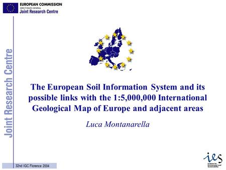1 32nd IGC Florence 2004 Luca Montanarella The European Soil Information System and its possible links with the 1:5,000,000 International Geological Map.