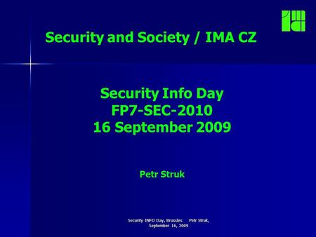 Security INFO Day, Brussles Petr Struk, September 16, 2009 Security and Society / IMA CZ Security Info Day FP7-SEC-2010 16 September 2009 Petr Struk.