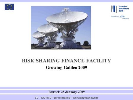 1 RISK SHARING FINANCE FACILITY Growing Galileo 2009 Brussels 28 January 2009 EC – DG RTD – Directorate B – Anna Krzyzanowska.