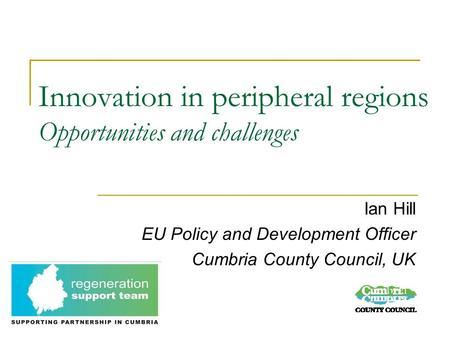 Innovation in peripheral regions Opportunities and challenges Ian Hill EU Policy and Development Officer Cumbria County Council, UK.