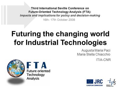 Futuring the changing world for Industrial Technologies Augusta Maria Paci Maria Stella Chiacchio ITIA-CNR Third International Seville Conference on Future-Oriented.