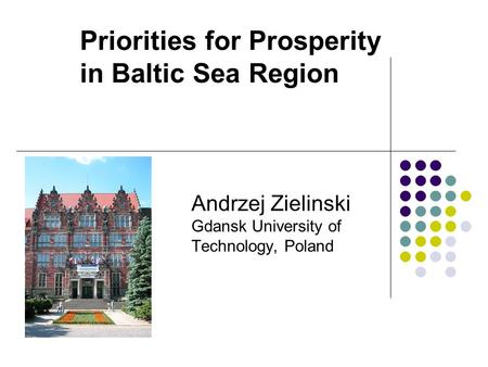 Priorities for Prosperity in Baltic Sea Region Andrzej Zielinski Gdansk University of Technology, Poland.