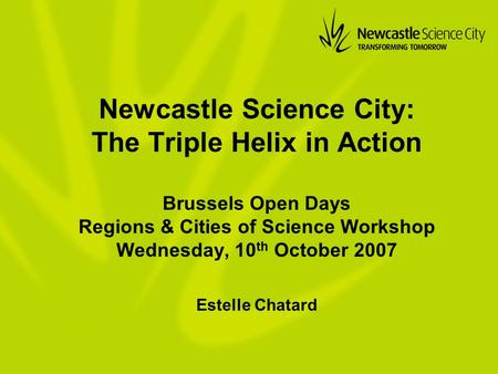 Newcastle Science City: The Triple Helix in Action Brussels Open Days Regions & Cities of Science Workshop Wednesday, 10 th October 2007 Estelle Chatard.