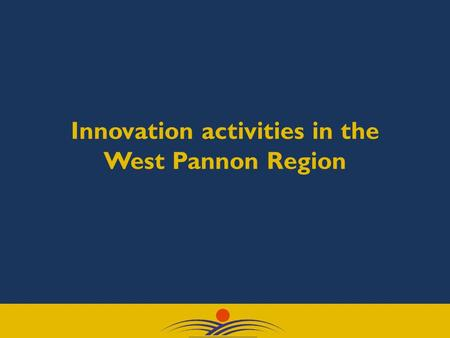 Innovation activities in the West Pannon Region. Where is the West Pannon Region situated? Population: 1 million Area: 11 329 km2.