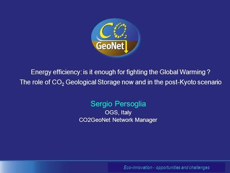 Sergio Persoglia OGS, Italy CO2GeoNet Network Manager Energy efficiency: is it enough for fighting the Global Warming ? The role of CO 2 Geological Storage.