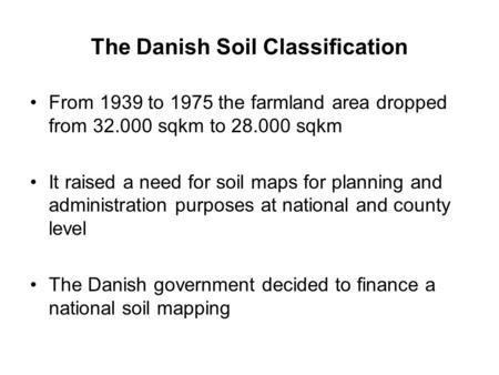 The Danish Soil Classification From 1939 to 1975 the farmland area dropped from 32.000 sqkm to 28.000 sqkm It raised a need for soil maps for planning.