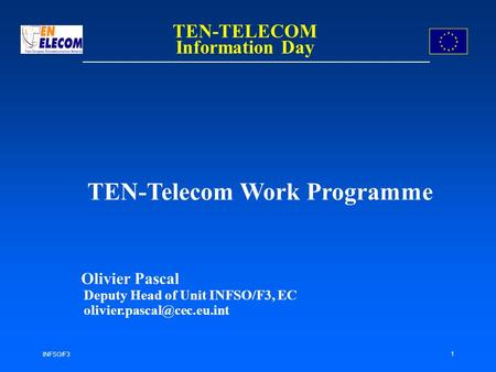 INFSO/F3 1 TEN-Telecom Work Programme Olivier Pascal Deputy Head of Unit INFSO/F3, EC TEN-TELECOM Information Day.