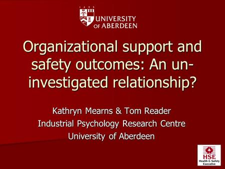 Organizational support and safety outcomes: An un- investigated relationship? Kathryn Mearns & Tom Reader Industrial Psychology Research Centre University.