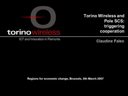 Torino Wireless and Pole SCS: triggering cooperation Claudine Faleo Regions for economic change, Brussels, 8th March 2007.