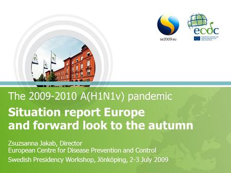 The 2009-2010 A(H1N1v) pandemic Situation report Europe and forward look to the autumn Zsuzsanna Jakab, Director European Centre for Disease Prevention.