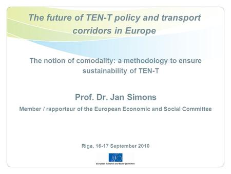The future of TEN-T policy and transport corridors in Europe The notion of comodality: a methodology to ensure sustainability of TEN-T Prof. Dr. Jan Simons.