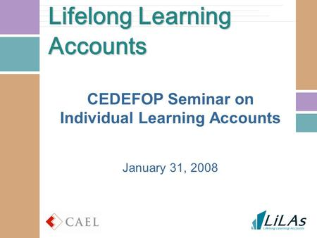 Lifelong Learning Accounts CEDEFOP Seminar on Individual Learning Accounts January 31, 2008.