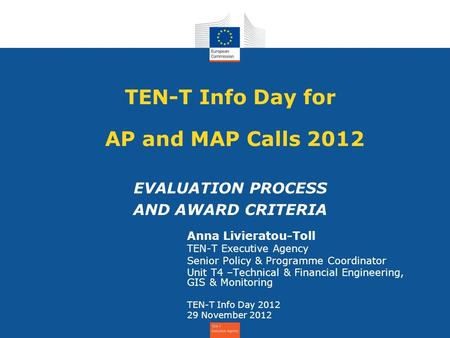 TEN-T Info Day for AP and MAP Calls 2012 EVALUATION PROCESS AND AWARD CRITERIA Anna Livieratou-Toll TEN-T Executive Agency Senior Policy & Programme Coordinator.