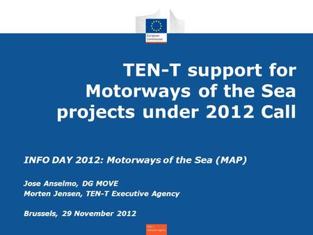 TEN-T support for Motorways of the Sea projects under 2012 Call INFO DAY 2012: Motorways of the Sea (MAP) Jose Anselmo, DG MOVE Morten Jensen, TEN-T Executive.