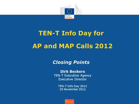 TEN-T Info Day for AP and MAP Calls 2012 Closing Points Dirk Beckers TEN-T Executive Agency Executive Director TEN-T Info Day 2012 29 November 2012.