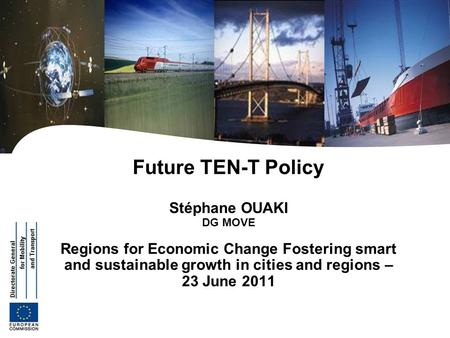 Future TEN-T Policy Stéphane OUAKI DG MOVE Regions for Economic Change Fostering smart and sustainable growth in cities and regions – 23 June 2011.