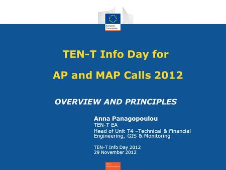 TEN-T Info Day for AP and MAP Calls 2012 OVERVIEW AND PRINCIPLES Anna Panagopoulou TEN-T EA Head of Unit T4 –Technical & Financial Engineering, GIS & Monitoring.