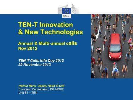 TEN-T Innovation & New Technologies Annual & Multi-annual calls Nov'2012 TEN-T Calls Info Day 2012 29 November 2012 Helmut Morsi, Deputy Head of Unit.
