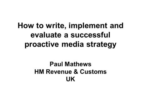 How to write, implement and evaluate a successful proactive media strategy Paul Mathews HM Revenue & Customs UK.