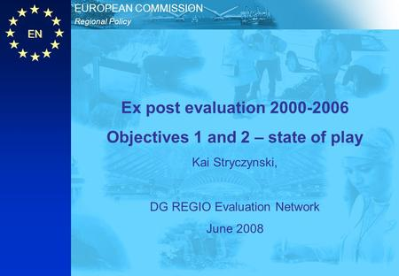 EN Regional Policy EUROPEAN COMMISSION Ex post evaluation 2000-2006 Objectives 1 and 2 – state of play Kai Stryczynski, DG REGIO Evaluation Network June.
