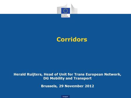 Transport Corridors Herald Ruijters, Head of Unit for Trans European Network, DG Mobility and Transport Brussels, 29 November 2012.