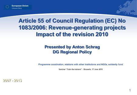 1 2007 - 2013 Article 55 of Council Regulation (EC) No 1083/2006: Revenue-generating projects Impact of the revision 2010 Presented by Anton Schrag DG.