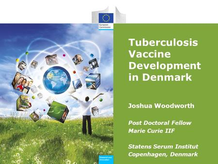 Research and Innovation Research and Innovation Tuberculosis Vaccine Development in Denmark Joshua Woodworth Post Doctoral Fellow Marie Curie IIF Statens.