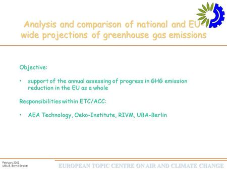 EUROPEAN TOPIC CENTRE ON AIR AND CLIMATE CHANGE February 2002 UBA-B, Bernd Strobel Analysis and comparison of national and EU- wide projections of greenhouse.