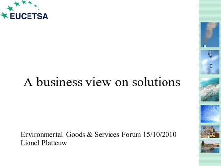 A business view on solutions Environmental Goods & Services Forum 15/10/2010 Lionel Platteuw.