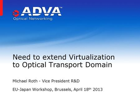 Michael Roth - Vice President R&D EU-Japan Workshop, Brussels, April 18 th 2013 Need to extend Virtualization to Optical Transport Domain.