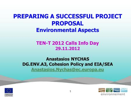 PREPARING A SUCCESSFUL PROJECT PROPOSAL Environmental Aspects TEN-T 2012 Calls Info Day 29.11.2012 Anastasios NYCHAS DG.ENV.A3, Cohesion Policy and EIA/SEA.