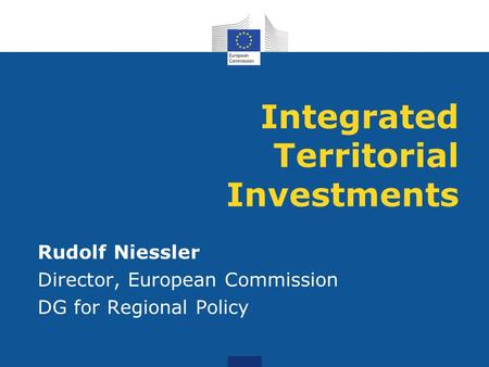 Integrated Territorial Investments Rudolf Niessler Director, European Commission DG for Regional Policy.