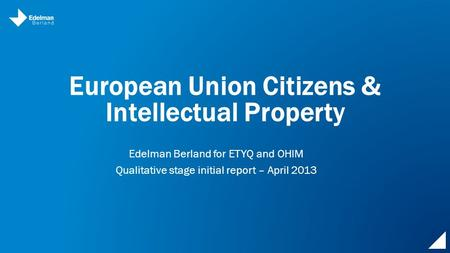 European Union Citizens & Intellectual Property Edelman Berland for ETYQ and OHIM Qualitative stage initial report – April 2013.
