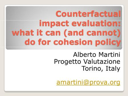 Counterfactual impact evaluation: what it can (and cannot) do for cohesion policy Alberto Martini Progetto Valutazione Torino, Italy