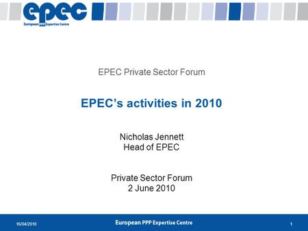 16/04/20101 EPEC Private Sector Forum EPECs activities in 2010 Nicholas Jennett Head of EPEC Private Sector Forum 2 June 2010.