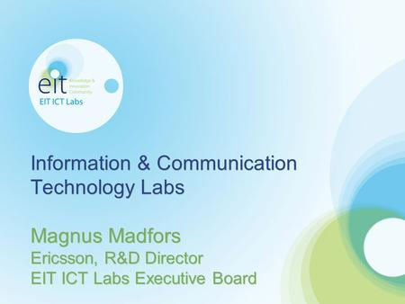 Information & Communication Technology Labs Magnus Madfors Ericsson, R&D Director EIT ICT Labs Executive Board.