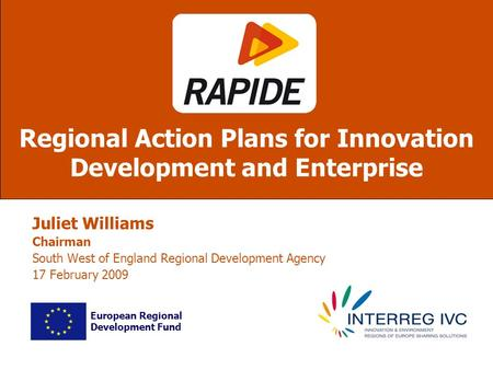 Juliet Williams Chairman South West of England Regional Development Agency 17 February 2009 Regional Action Plans for Innovation Development and Enterprise.