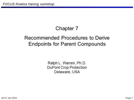 26-27 Jan 2005 Page 1 FOCUS Kinetics training workshop Chapter 7 Recommended Procedures to Derive Endpoints for Parent Compounds Ralph L. Warren, Ph.D.