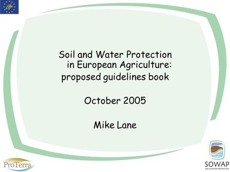 Soil and Water Protection in European Agriculture: proposed guidelines book October 2005 Mike Lane.
