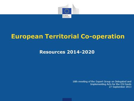 European Territorial Co-operation Resources 2014-2020 16th meeting of the Expert Group on Delegated and Implementing Acts for the ESI funds 27 September.