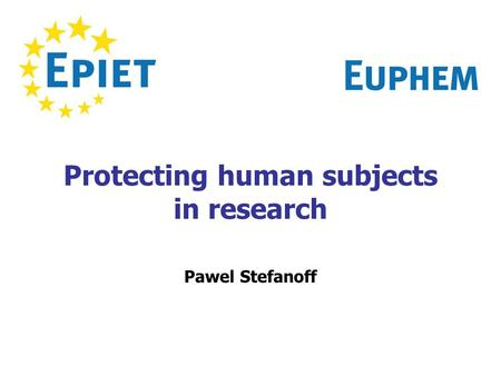 Protecting human subjects in research Pawel Stefanoff.