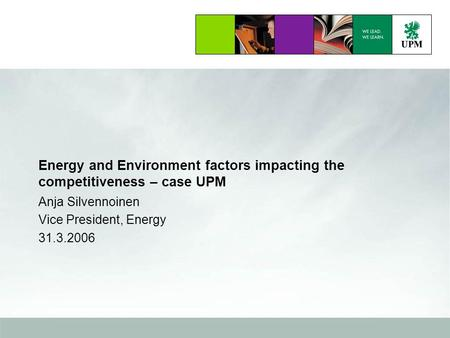 Energy and Environment factors impacting the competitiveness – case UPM Anja Silvennoinen Vice President, Energy 31.3.2006.