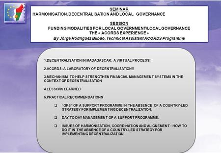 SEMINAR HARMONISATION, DECENTRALISATION AND LOCAL GOVERNANCE SESSION FUNDING MODALITIES FOR LOCAL GOVERNMENT/LOCAL GOVERNANCE THE « ACORDS EXPERIENCE »