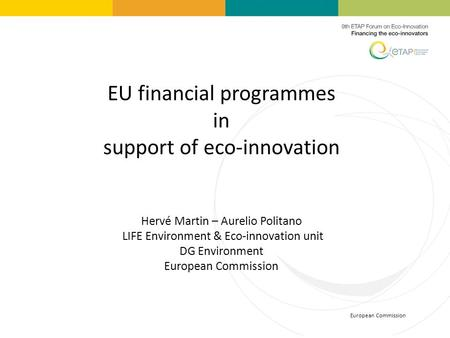 European Commission EU financial programmes in support of eco-innovation Hervé Martin – Aurelio Politano LIFE Environment & Eco-innovation unit DG Environment.