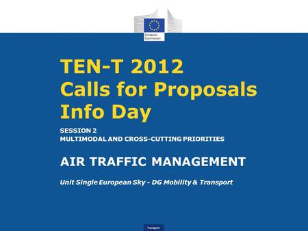Transport TEN-T 2012 Calls for Proposals Info Day SESSION 2 MULTIMODAL AND CROSS-CUTTING PRIORITIES AIR TRAFFIC MANAGEMENT Unit Single European Sky - DG.
