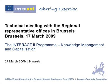 Technical meeting with the Regional representative offices in Brussels Brussels, 17 March 2009 The INTERACT II Programme – Knowledge Management and Capitalisation.