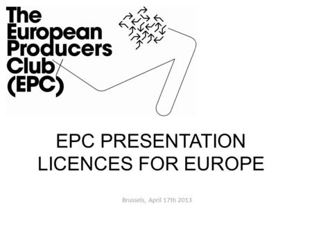 EPC PRESENTATION LICENCES FOR EUROPE Brussels, April 17th 2013.
