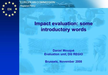 EN Regional Policy EUROPEAN COMMISSION Impact evaluation: some introductory words Daniel Mouqué Evaluation unit, DG REGIO Brussels, November 2008.